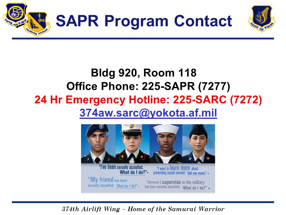 SAPR Program Contact Bldg 920, Room 118 Office Phone: 225-SAPR (7277) 24 Hr Emergency Hotline: 225-SARC (7272) 374aw.sarc@yokota.af.mil.