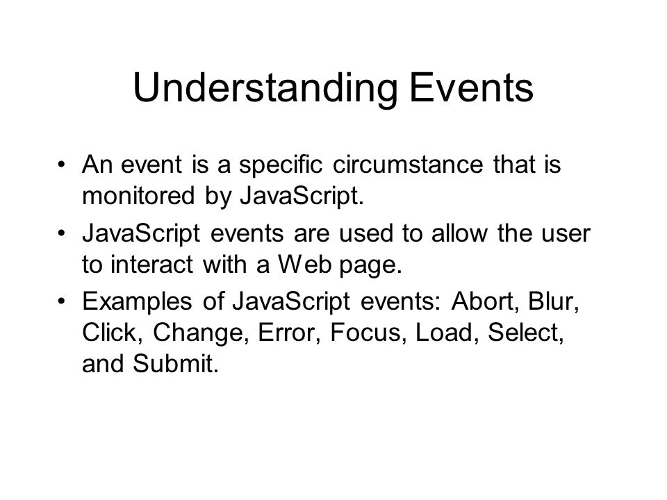 Understanding Events An event is a specific circumstance that is monitored by JavaScript.