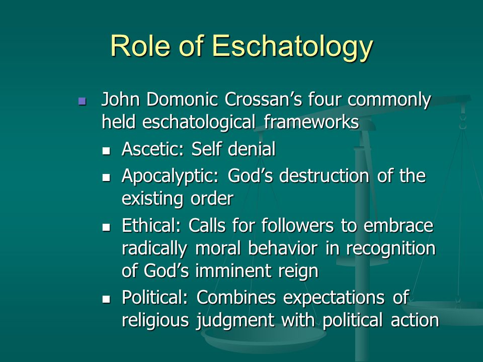 Role of Eschatology John Domonic Crossan's four commonly held eschatological frameworks. Ascetic: Self denial.
