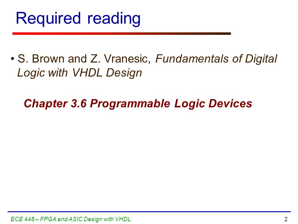 Required reading S. Brown and Z. Vranesic, Fundamentals of Digital Logic with VHDL Design. Chapter 3.6 Programmable Logic Devices.