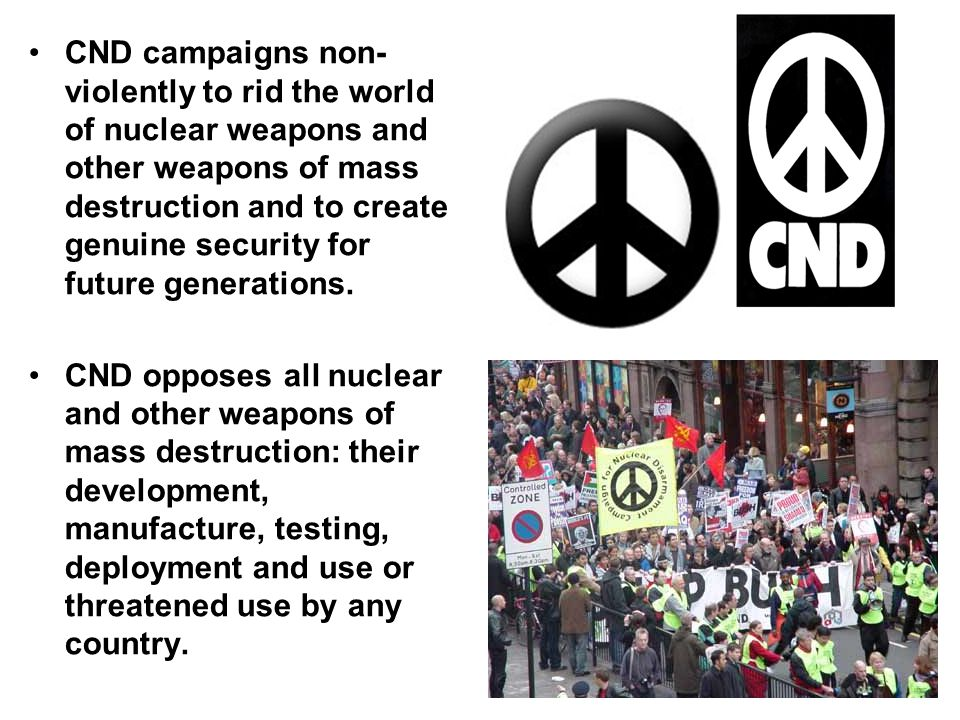 CND campaigns non-violently to rid the world of nuclear weapons and other weapons of mass destruction and to create genuine security for future generations.