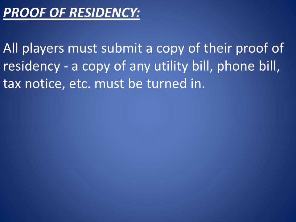PROOF OF RESIDENCY: All players must submit a copy of their proof of residency - a copy of any utility bill, phone bill, tax notice, etc.