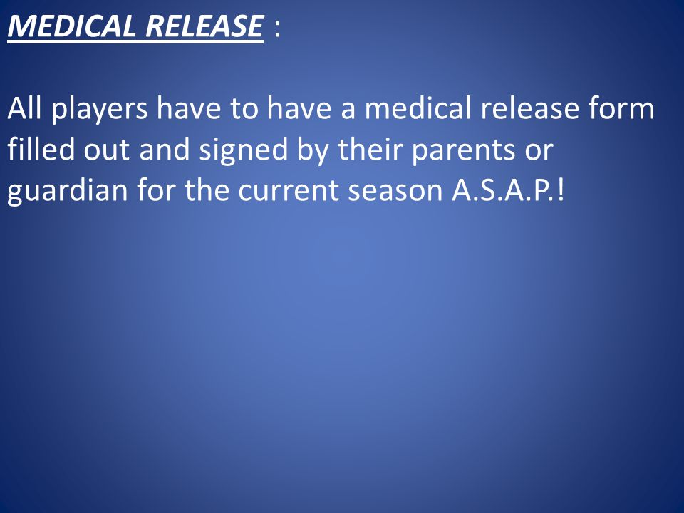 MEDICAL RELEASE : All players have to have a medical release form filled out and signed by their parents or guardian for the current season A.S.A.P.!