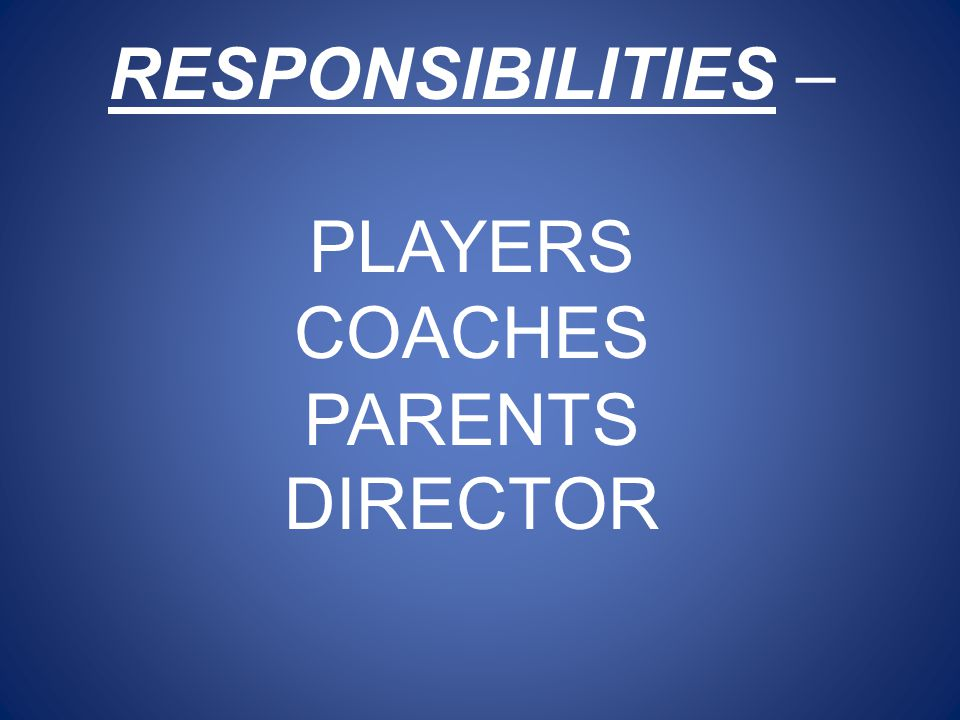 RESPONSIBILITIES – PLAYERS COACHES PARENTS DIRECTOR