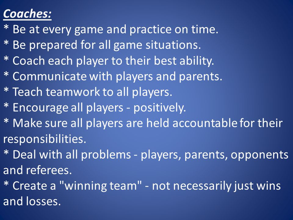 Coaches:. Be at every game and practice on time