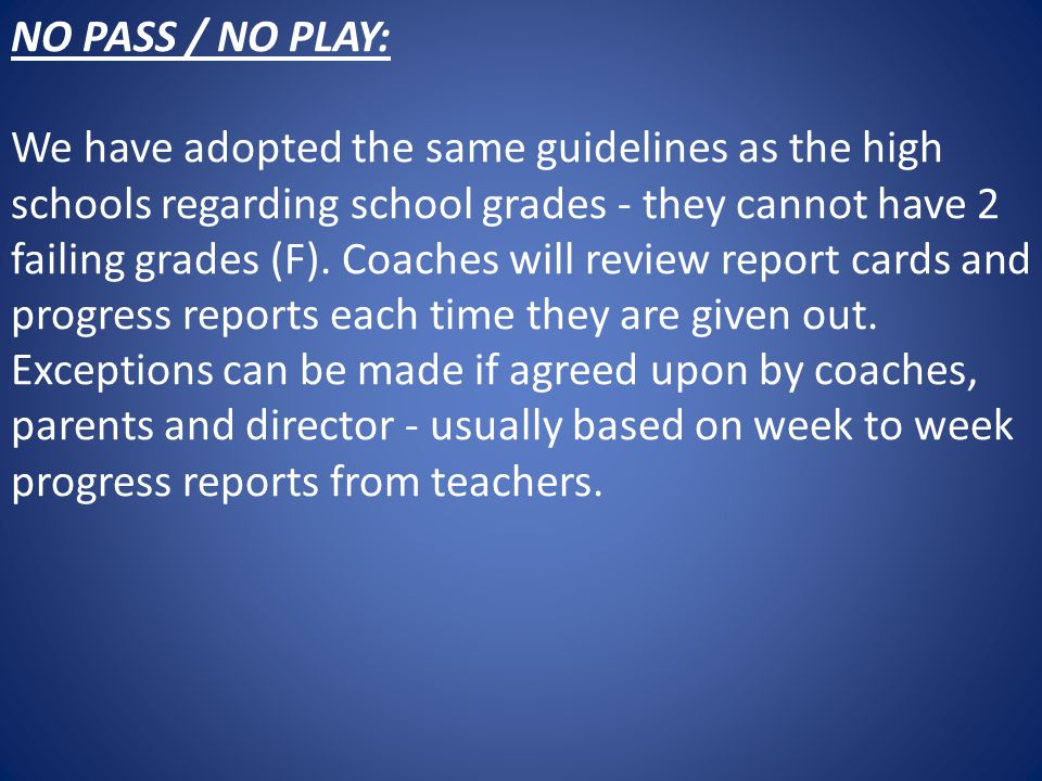 NO PASS / NO PLAY: We have adopted the same guidelines as the high schools regarding school grades - they cannot have 2 failing grades (F).