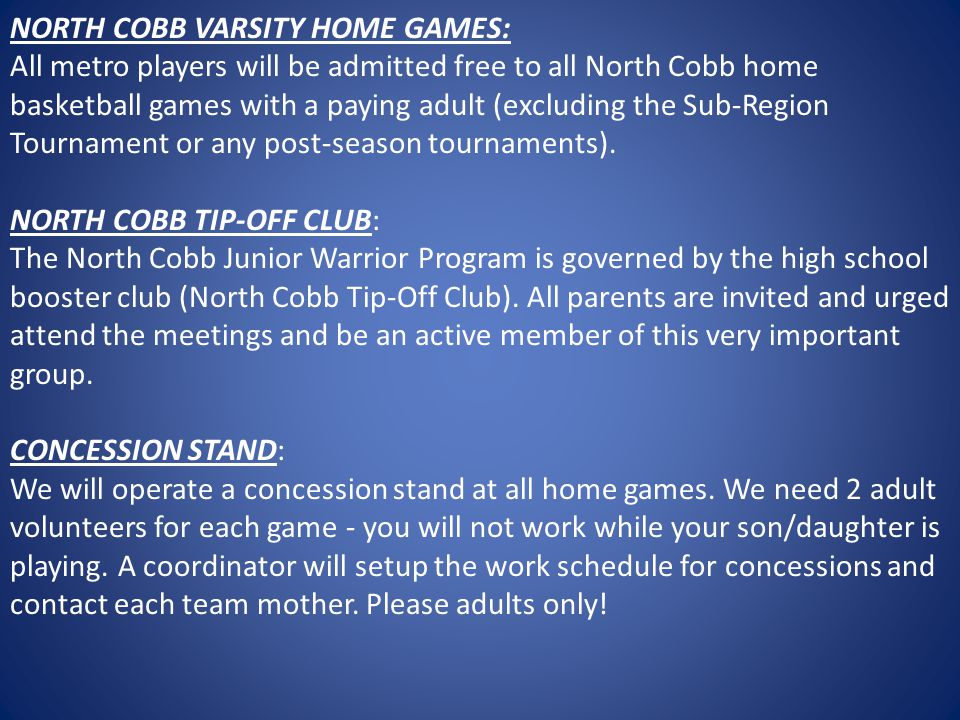 NORTH COBB VARSITY HOME GAMES: All metro players will be admitted free to all North Cobb home basketball games with a paying adult (excluding the Sub-Region Tournament or any post-season tournaments). NORTH COBB TIP-OFF CLUB: The North Cobb Junior Warrior Program is governed by the high school booster club (North Cobb Tip-Off Club). All parents are invited and urged attend the meetings and be an active member of this very important group.
