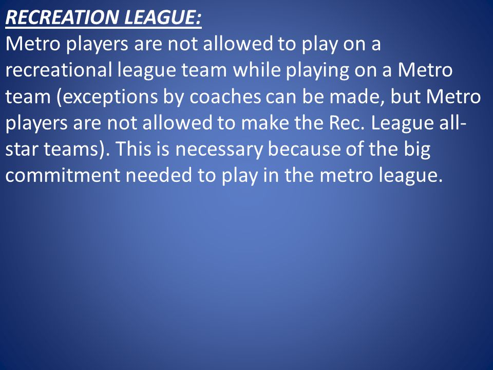 RECREATION LEAGUE: Metro players are not allowed to play on a recreational league team while playing on a Metro team (exceptions by coaches can be made, but Metro players are not allowed to make the Rec.
