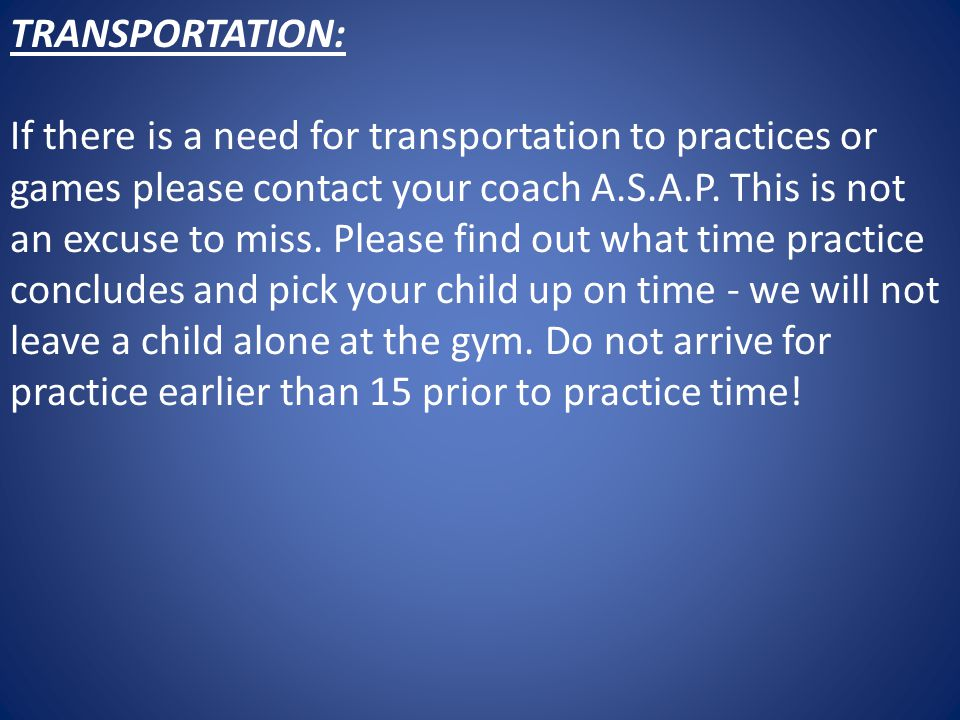 TRANSPORTATION: If there is a need for transportation to practices or games please contact your coach A.S.A.P.