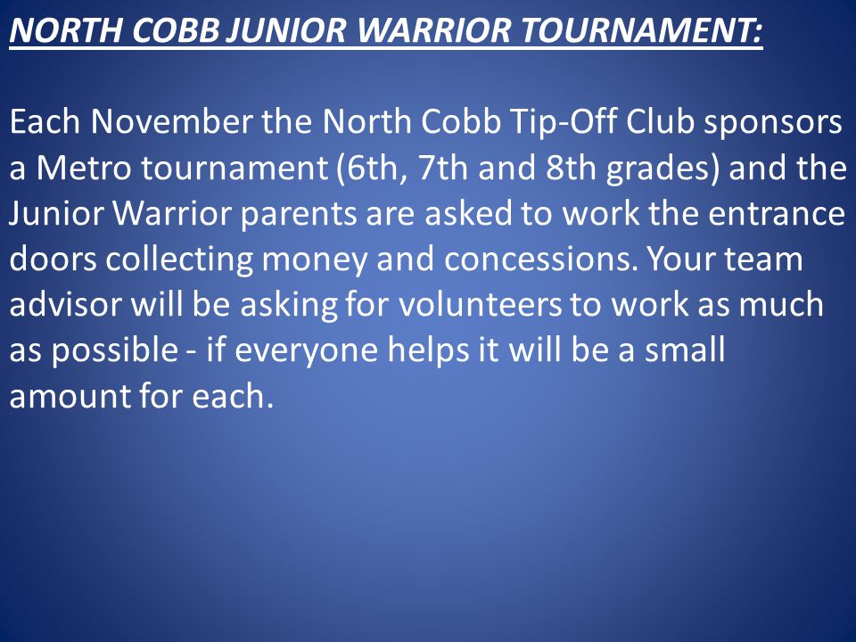 NORTH COBB JUNIOR WARRIOR TOURNAMENT: Each November the North Cobb Tip-Off Club sponsors a Metro tournament (6th, 7th and 8th grades) and the Junior Warrior parents are asked to work the entrance doors collecting money and concessions.