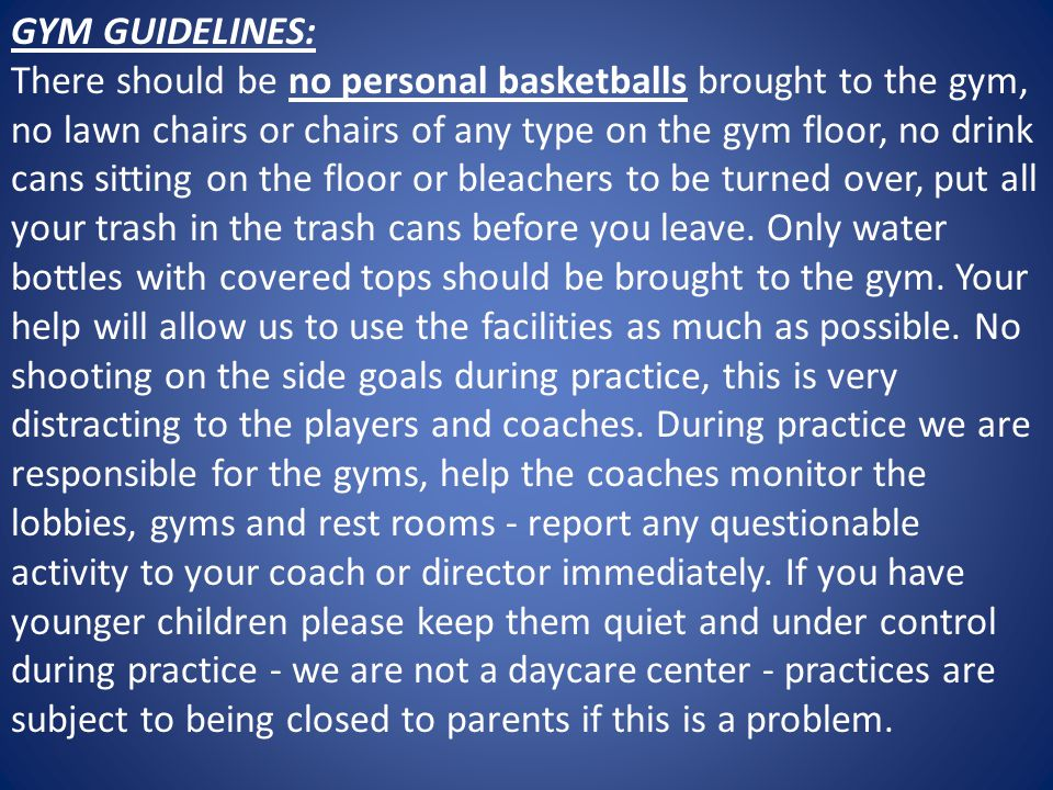 GYM GUIDELINES: There should be no personal basketballs brought to the gym, no lawn chairs or chairs of any type on the gym floor, no drink cans sitting on the floor or bleachers to be turned over, put all your trash in the trash cans before you leave.
