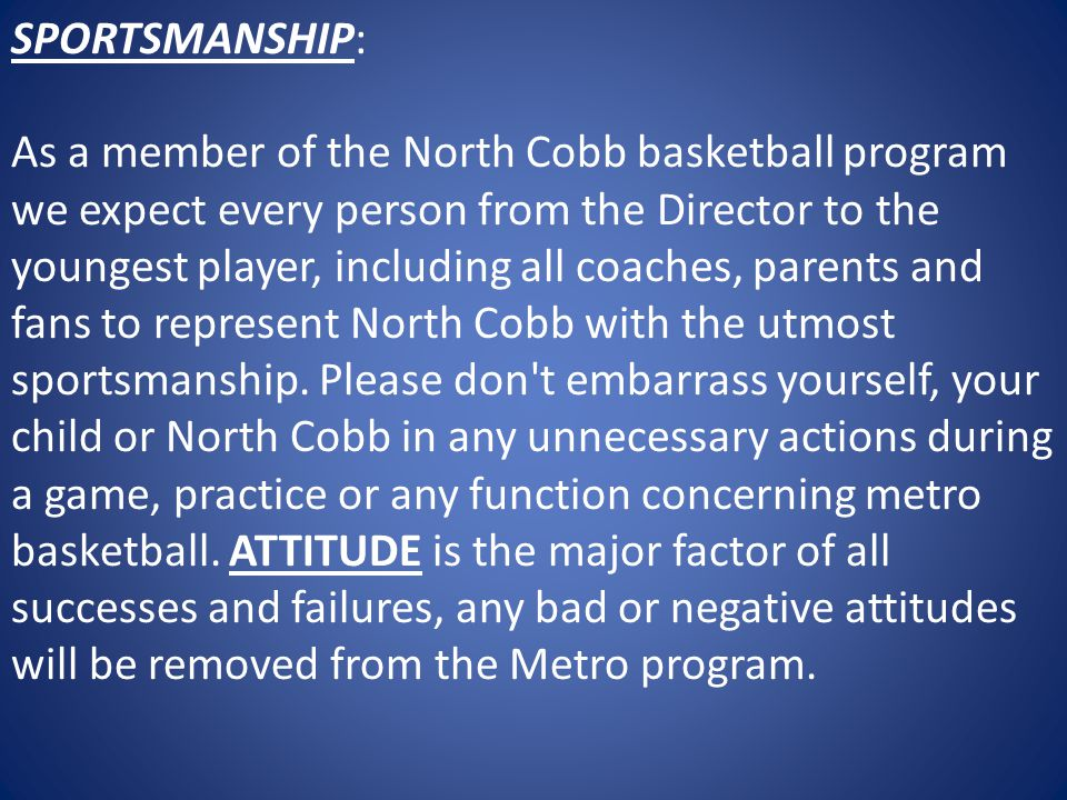 SPORTSMANSHIP: As a member of the North Cobb basketball program we expect every person from the Director to the youngest player, including all coaches, parents and fans to represent North Cobb with the utmost sportsmanship.