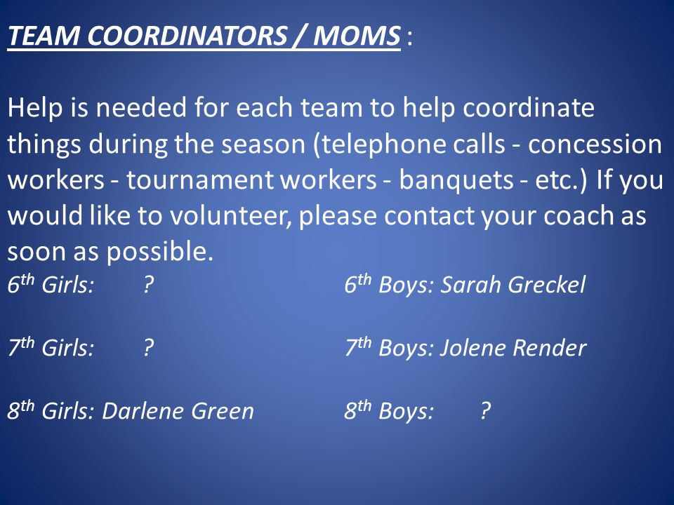 TEAM COORDINATORS / MOMS : Help is needed for each team to help coordinate things during the season (telephone calls - concession workers - tournament workers - banquets - etc.) If you would like to volunteer, please contact your coach as soon as possible.