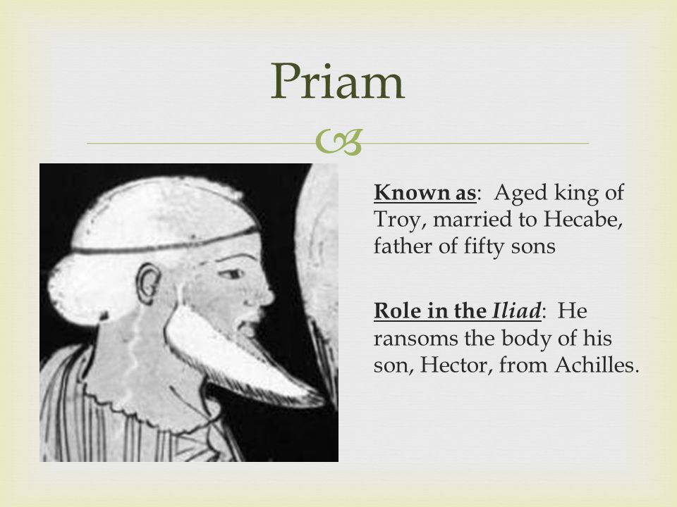 Priam Known as: Aged king of Troy, married to Hecabe, father of fifty sons Role in the Iliad: He ransoms the body of his son, Hector, from Achilles.