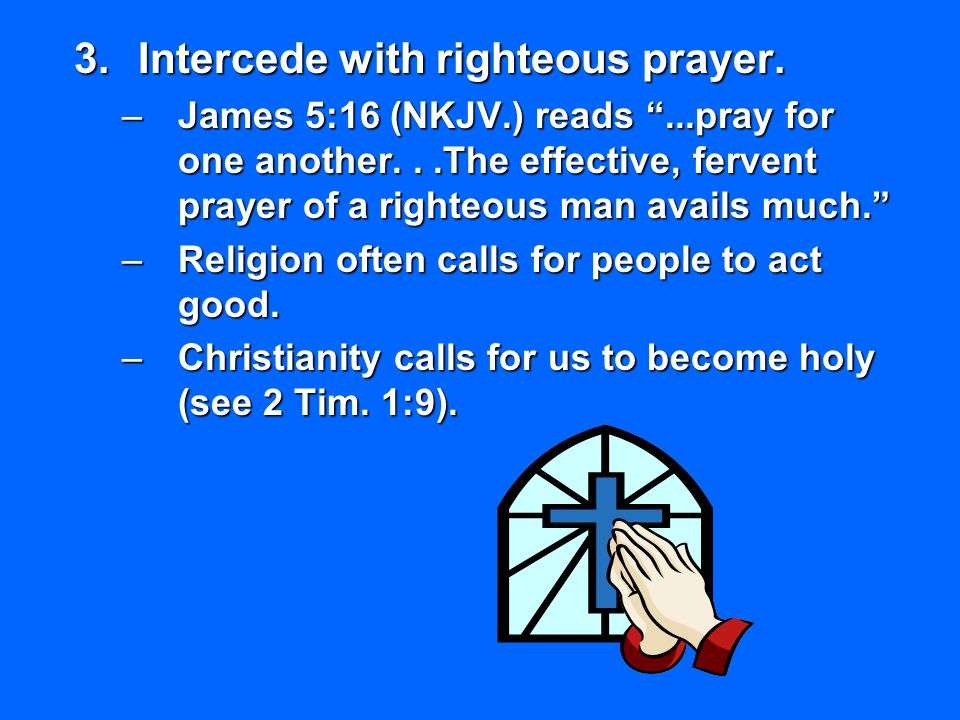 Intercede with righteous prayer.