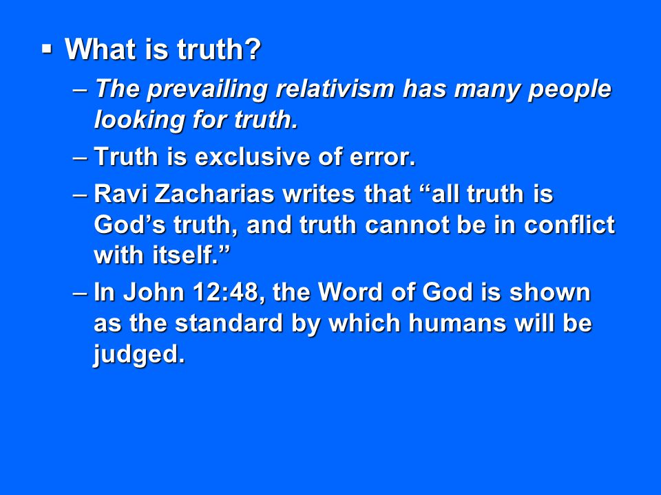 What is truth The prevailing relativism has many people looking for truth. Truth is exclusive of error.