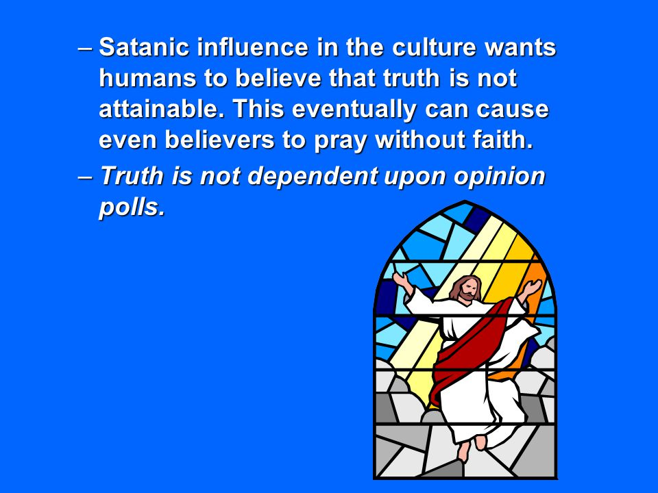 Satanic influence in the culture wants humans to believe that truth is not attainable. This eventually can cause even believers to pray without faith.