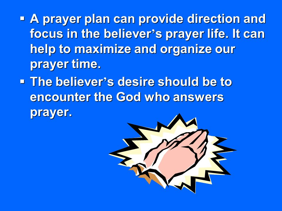A prayer plan can provide direction and focus in the believer's prayer life. It can help to maximize and organize our prayer time.