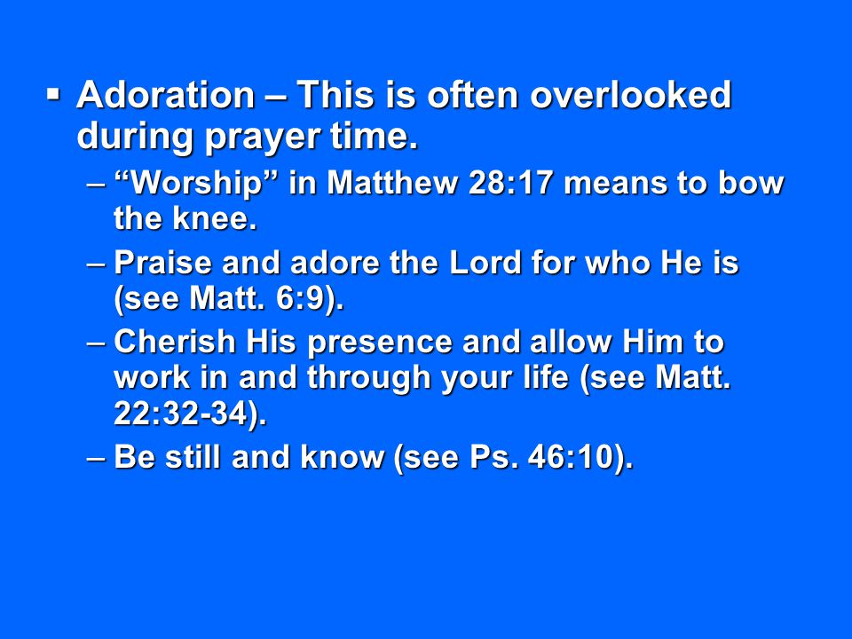 Adoration – This is often overlooked during prayer time.