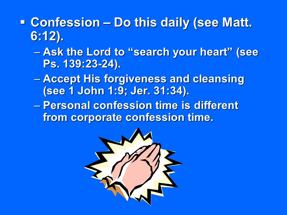 Confession – Do this daily (see Matt. 6:12).