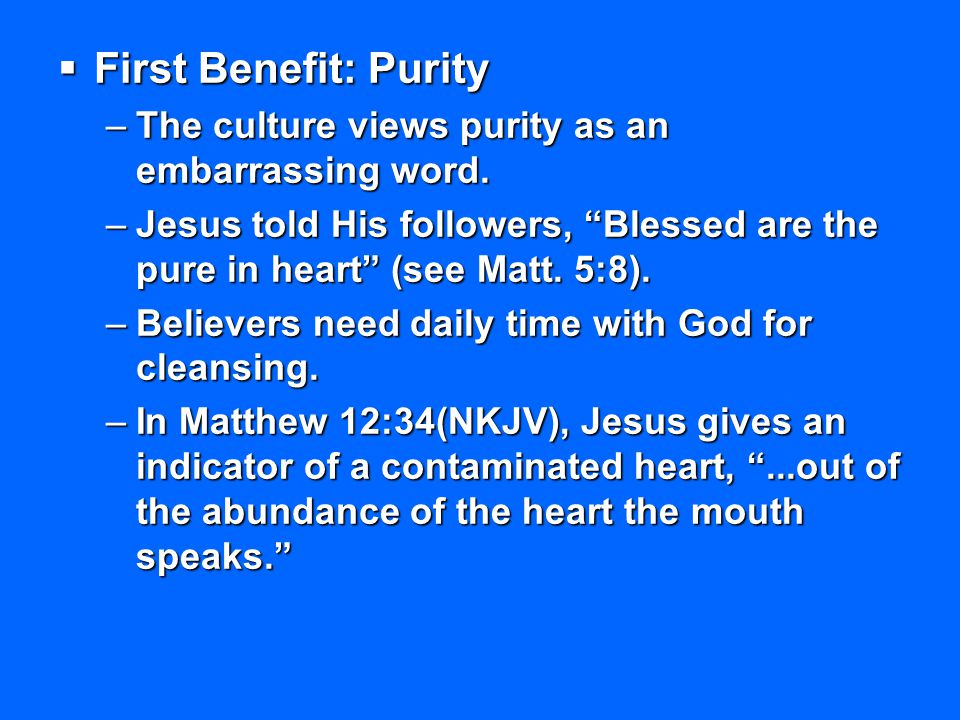First Benefit: Purity The culture views purity as an embarrassing word. Jesus told His followers, Blessed are the pure in heart (see Matt. 5:8).