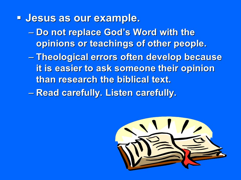 Jesus as our example. Do not replace God's Word with the opinions or teachings of other people.
