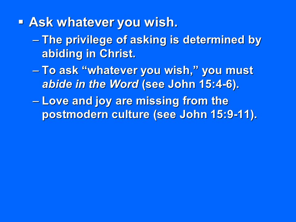 Ask whatever you wish. The privilege of asking is determined by abiding in Christ.