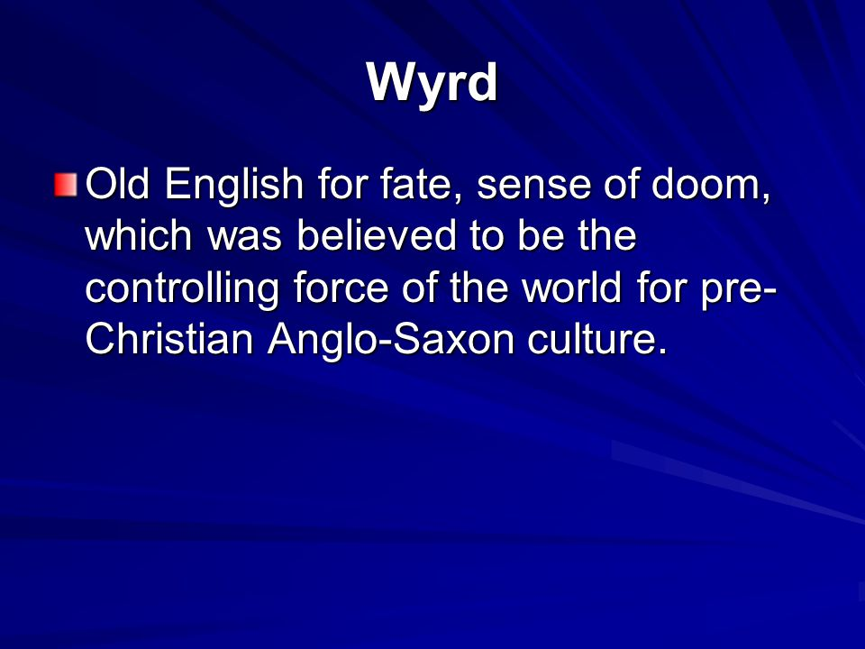 Wyrd Old English for fate, sense of doom, which was believed to be the controlling force of the world for pre-Christian Anglo-Saxon culture.