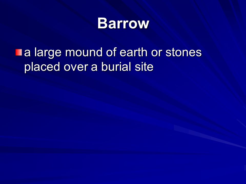 Barrow a large mound of earth or stones placed over a burial site