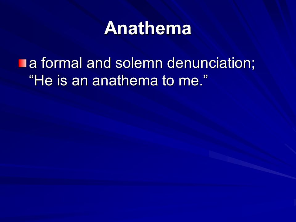 Anathema a formal and solemn denunciation; He is an anathema to me.