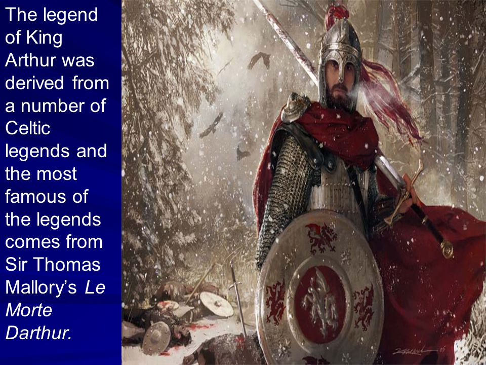 The legend of King Arthur was derived from a number of Celtic legends and the most famous of the legends comes from Sir Thomas Mallory's Le Morte Darthur.