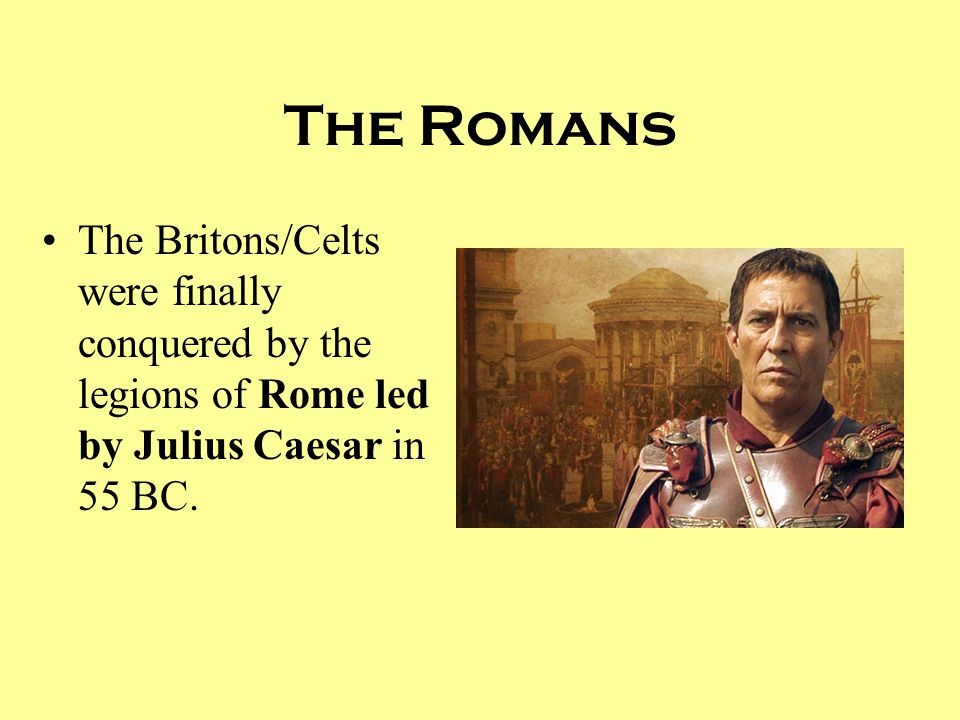 The Romans The Britons/Celts were finally conquered by the legions of Rome led by Julius Caesar in 55 BC.