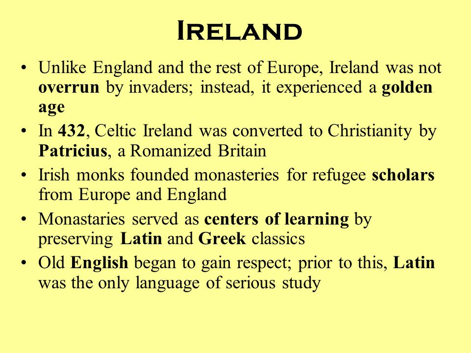 Ireland Unlike England and the rest of Europe, Ireland was not overrun by invaders; instead, it experienced a golden age.