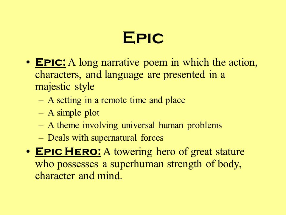 Epic Epic: A long narrative poem in which the action, characters, and language are presented in a majestic style.