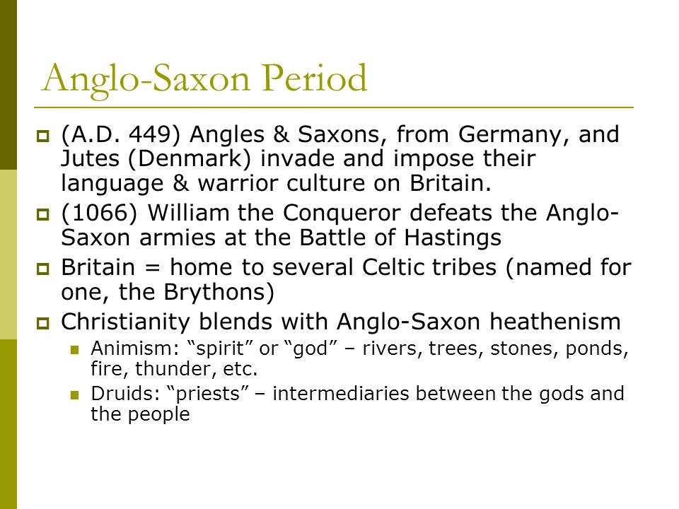Anglo-Saxon Period (A.D. 449) Angles & Saxons, from Germany, and Jutes (Denmark) invade and impose their language & warrior culture on Britain.