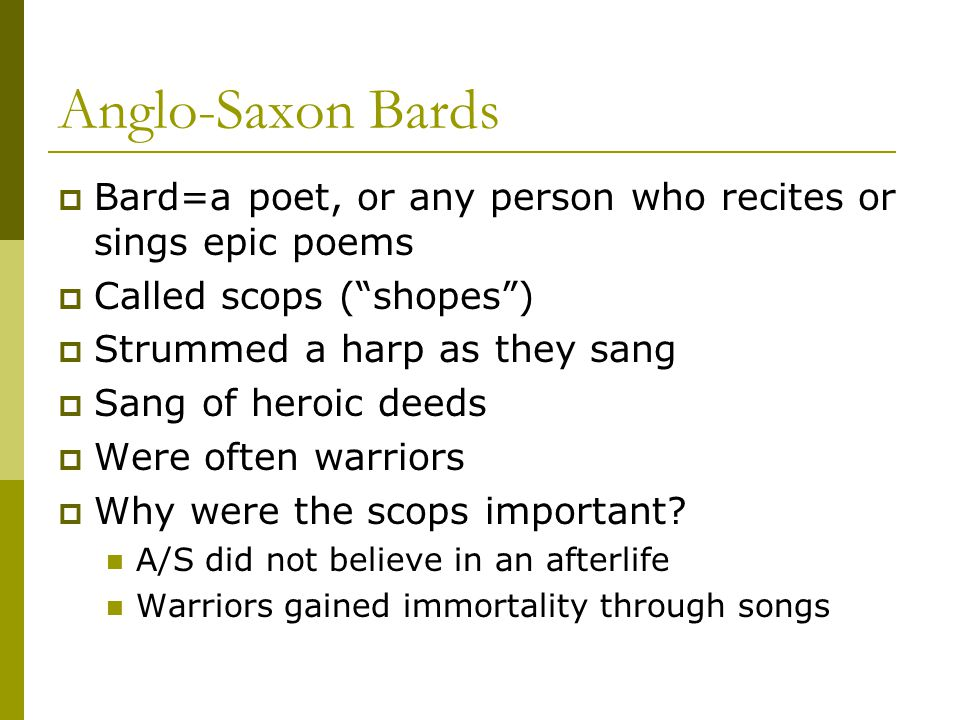 Anglo-Saxon Bards Bard=a poet, or any person who recites or sings epic poems. Called scops ( shopes )