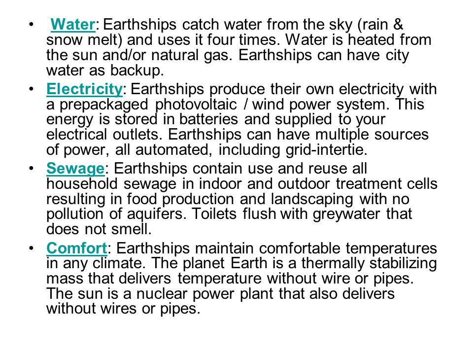 Water: Earthships catch water from the sky (rain & snow melt) and uses it four times. Water is heated from the sun and/or natural gas. Earthships can have city water as backup.