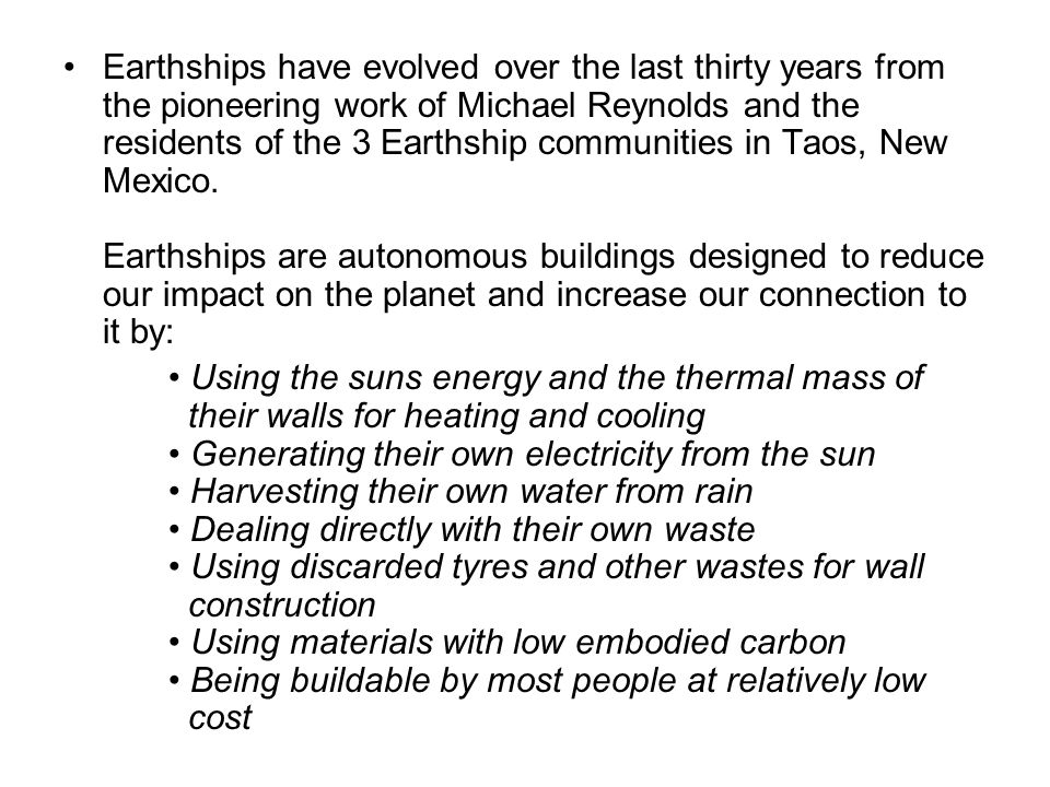 Earthships have evolved over the last thirty years from the pioneering work of Michael Reynolds and the residents of the 3 Earthship communities in Taos, New Mexico. Earthships are autonomous buildings designed to reduce our impact on the planet and increase our connection to it by: