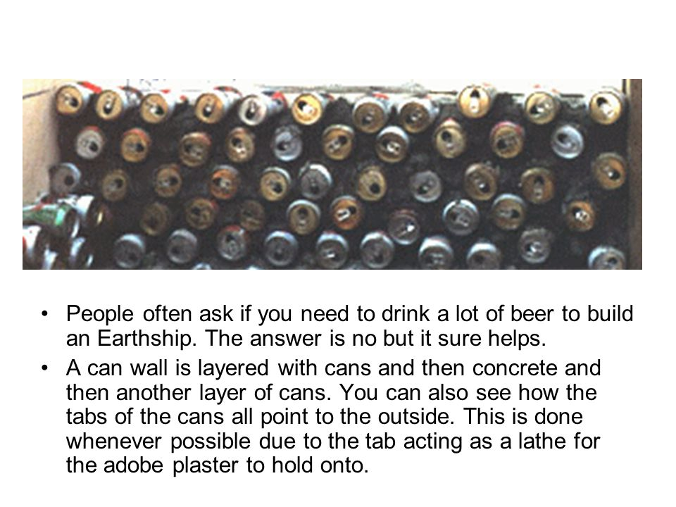 People often ask if you need to drink a lot of beer to build an Earthship. The answer is no but it sure helps.