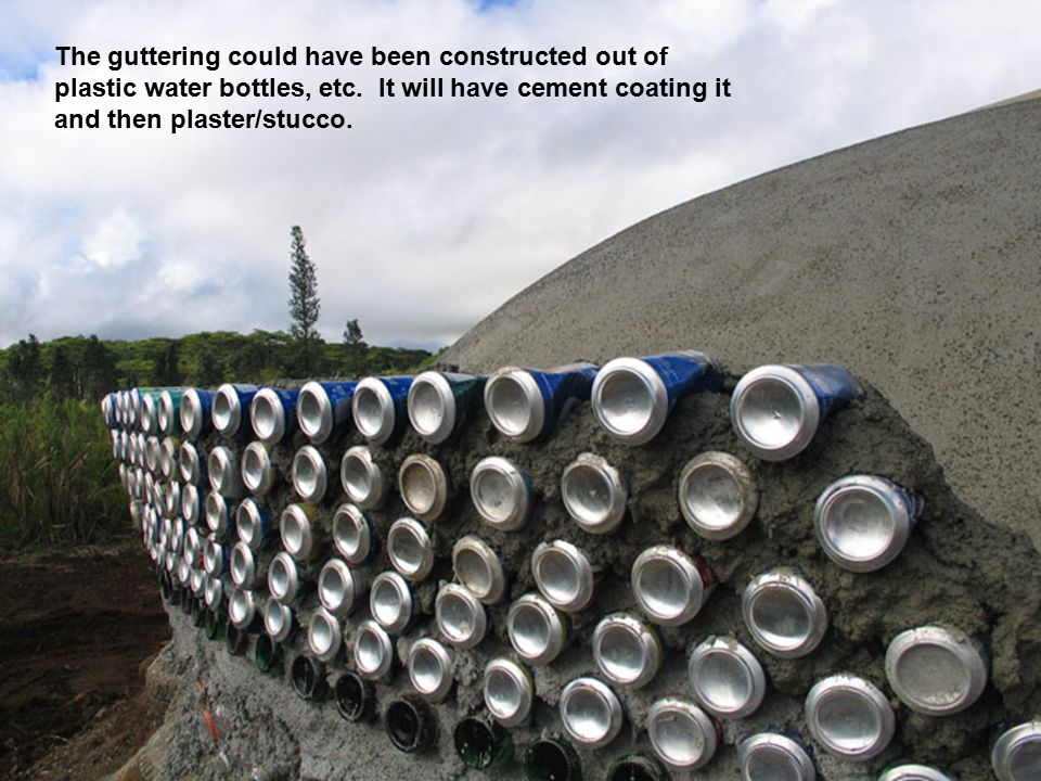 The guttering could have been constructed out of plastic water bottles, etc.