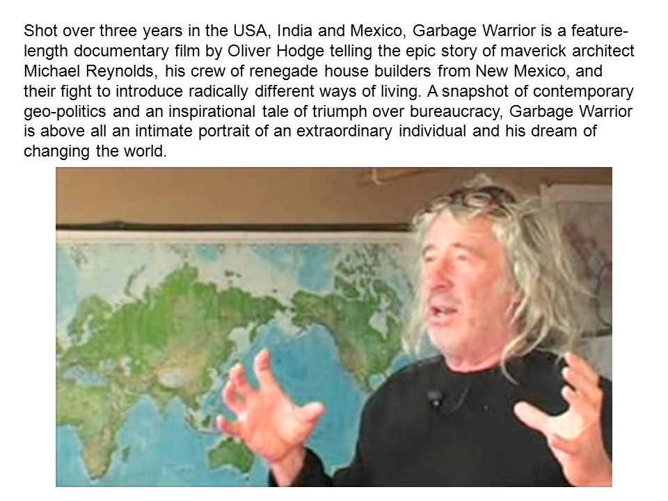 Shot over three years in the USA, India and Mexico, Garbage Warrior is a feature-length documentary film by Oliver Hodge telling the epic story of maverick architect Michael Reynolds, his crew of renegade house builders from New Mexico, and their fight to introduce radically different ways of living.