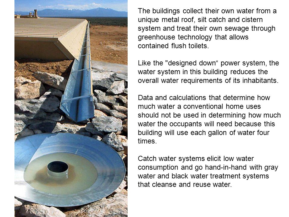The buildings collect their own water from a unique metal roof, silt catch and cistern system and treat their own sewage through greenhouse technology that allows contained flush toilets.