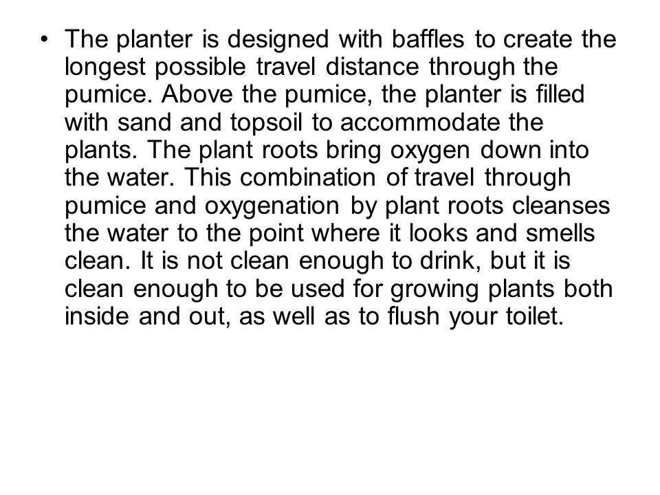 The planter is designed with baffles to create the longest possible travel distance through the pumice.