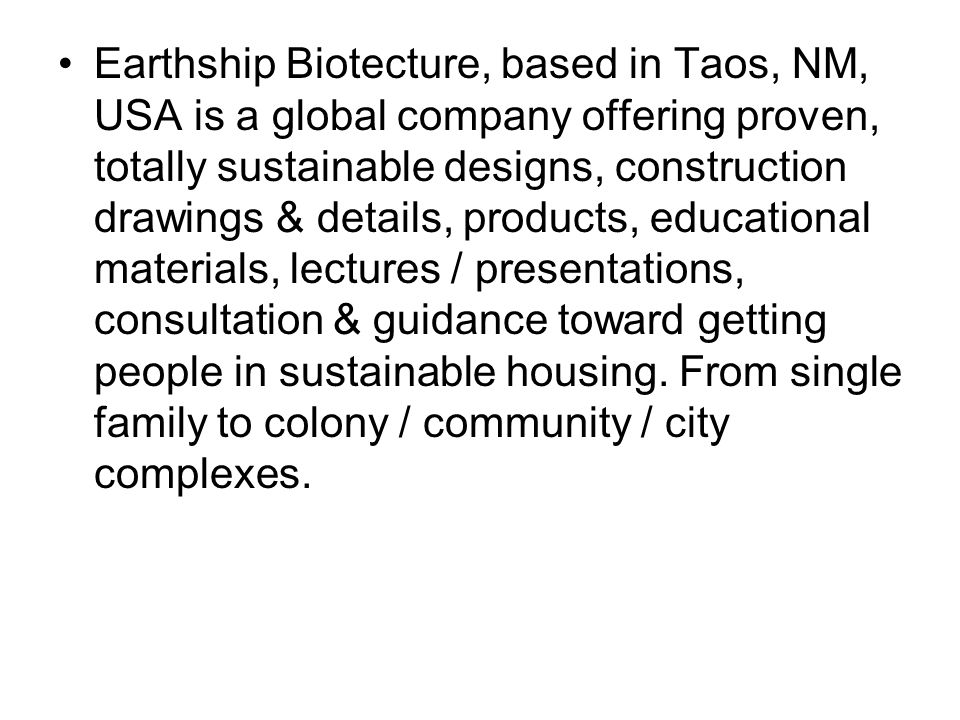 Earthship Biotecture, based in Taos, NM, USA is a global company offering proven, totally sustainable designs, construction drawings & details, products, educational materials, lectures / presentations, consultation & guidance toward getting people in sustainable housing.