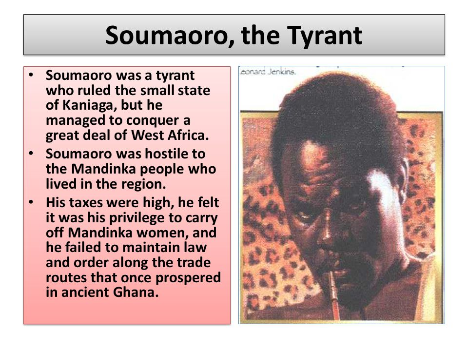 Soumaoro, the Tyrant Soumaoro was a tyrant who ruled the small state of Kaniaga, but he managed to conquer a great deal of West Africa.