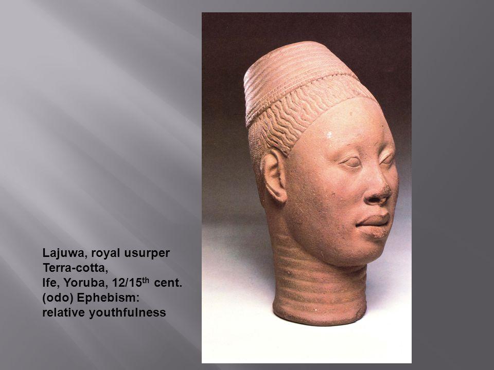 Lajuwa, royal usurper Terra-cotta, Ife, Yoruba, 12/15th cent. (odo) Ephebism: relative youthfulness