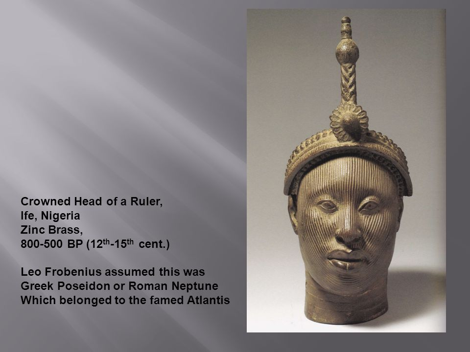 Crowned Head of a Ruler, Ife, Nigeria. Zinc Brass, 800-500 BP (12th-15th cent.) Leo Frobenius assumed this was.