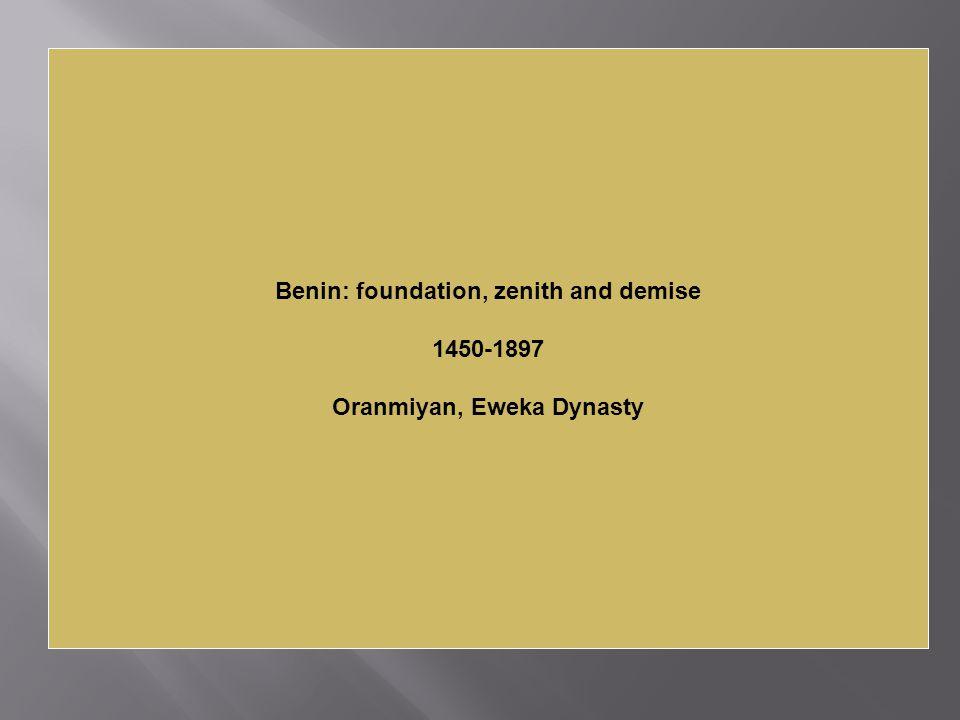 Benin: foundation, zenith and demise Oranmiyan, Eweka Dynasty
