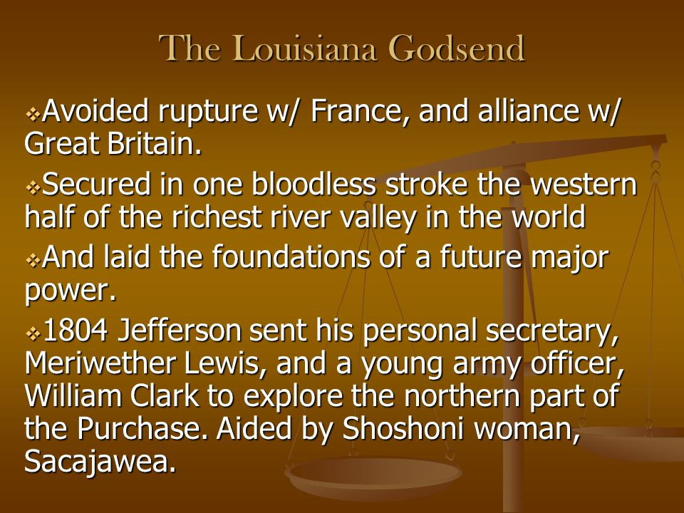The Louisiana Godsend Avoided rupture w/ France, and alliance w/ Great Britain.