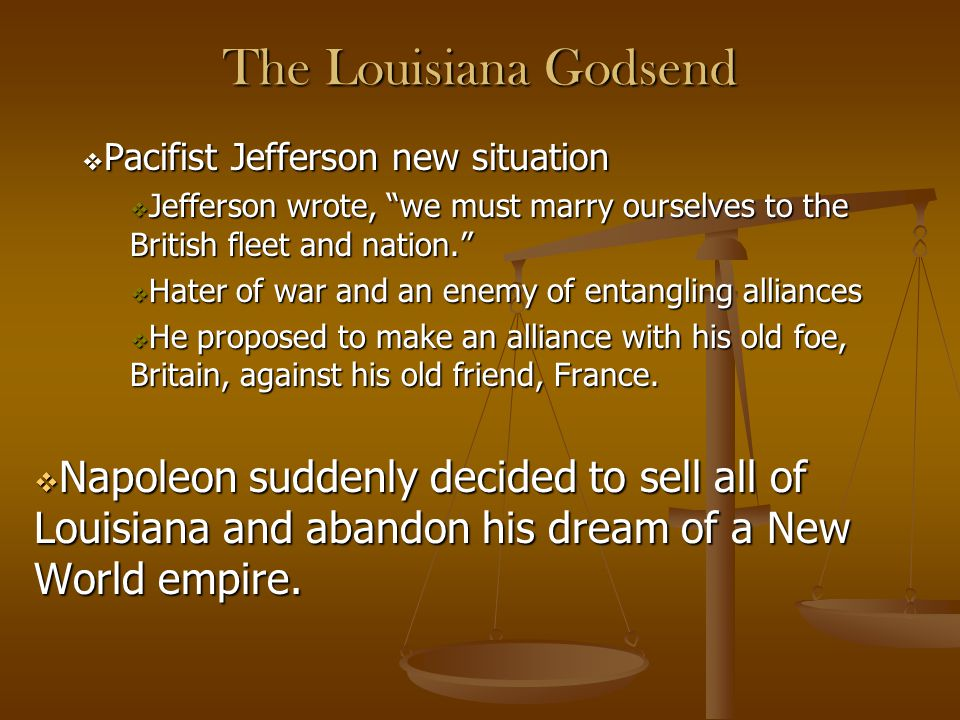 The Louisiana Godsend Pacifist Jefferson new situation. Jefferson wrote, we must marry ourselves to the British fleet and nation.